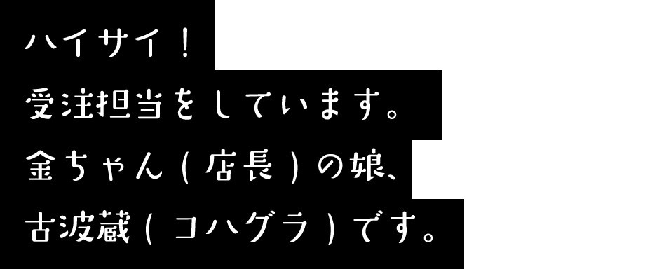 ハイターーイ^^受注担当をしています。金ちゃん(店長)の娘、古波蔵(コハグラ)です。